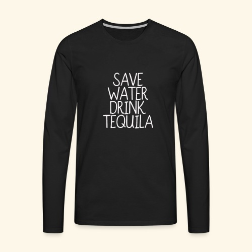 Save Water Drink Tequila T shirt funny - Men's Premium Long Sleeve T-Shirt