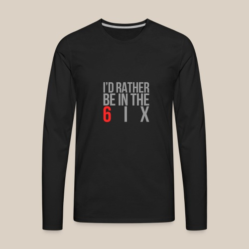 I'd rather be in the 6ix - Men's Premium Long Sleeve T-Shirt