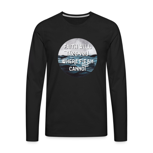 Faith Will Take You Where Flesh Cannot - Men's Premium Long Sleeve T-Shirt