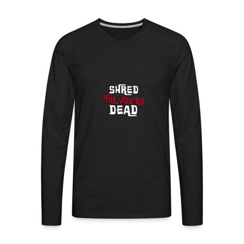 Shred 'Till You're Dead - Men's Premium Long Sleeve T-Shirt