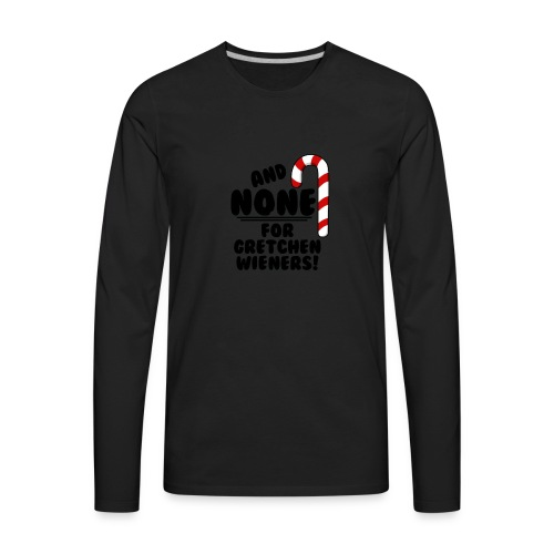And NONE For Gretchen Wieners Mean Girls Christm - Men's Premium Long Sleeve T-Shirt