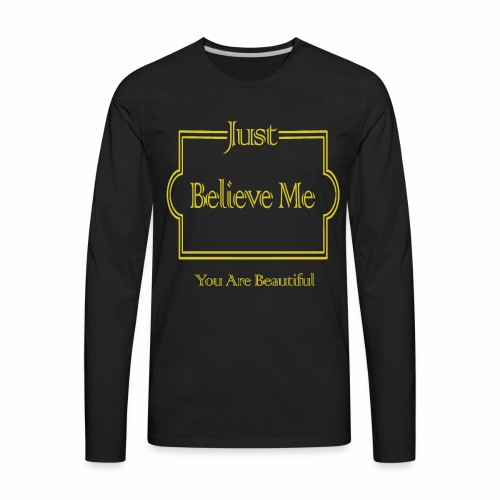 Just Believe Me You Are Beautiful - Men's Premium Long Sleeve T-Shirt