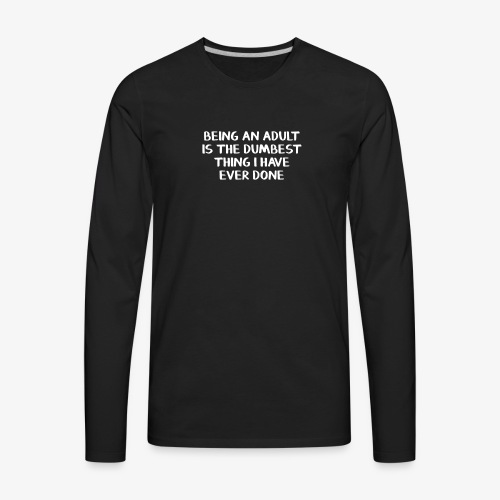 Being an adult is the dumbest thing I have ever do - Men's Premium Long Sleeve T-Shirt