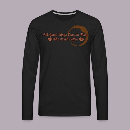 All Good Things Come to Those Who Drink Coffee - Men's Premium Long Sleeve T-Shirt