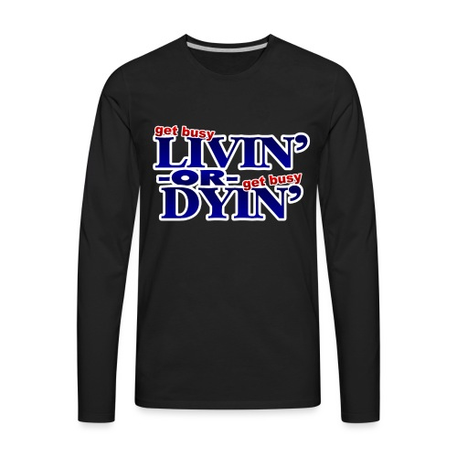 Get Busy Livin' or Get Busy Dyin' - Men's Premium Long Sleeve T-Shirt