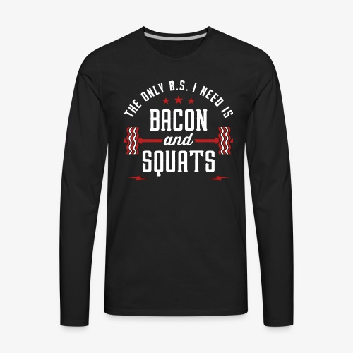 The Only BS I Need Is Bacon And Squats - Men's Premium Long Sleeve T-Shirt