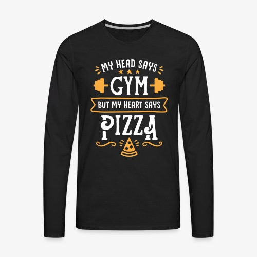 My Head Says Gym But My Heart Says Pizza - Men's Premium Long Sleeve T-Shirt