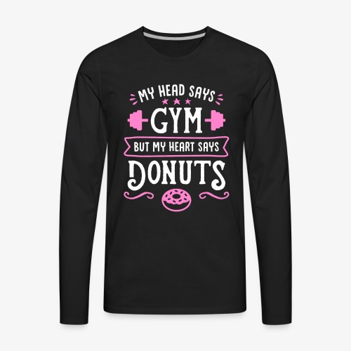 My Head Says Gym But My Heart Says Donuts - Men's Premium Long Sleeve T-Shirt