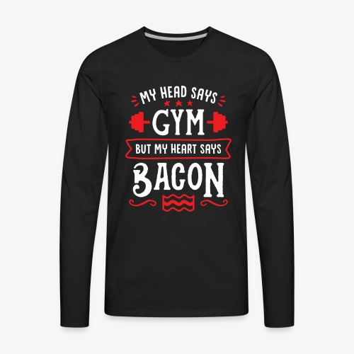 My Head Says Gym But My Heart Says Bacon - Men's Premium Long Sleeve T-Shirt