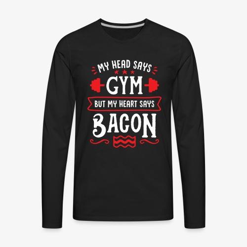 My Head Says Gym But My Heart Says Bacon - Men's Premium Long Sleeve T-Shirt