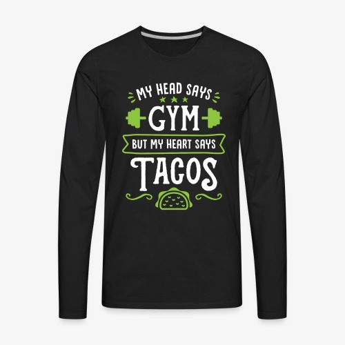 My Head Says Gym But My Heart Says Tacos - Men's Premium Long Sleeve T-Shirt