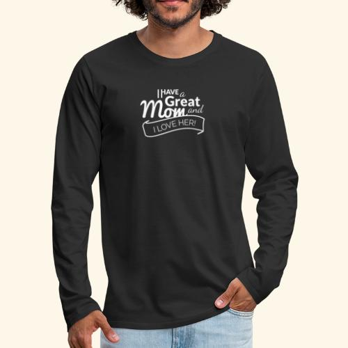 I HAVE A GREAT MOM AND I LOVE HER TEE - Men's Premium Long Sleeve T-Shirt