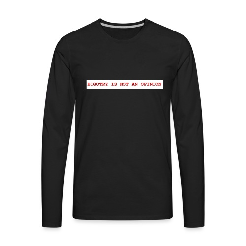 BIGOTRY IS NOT AN OPINION SHIRT - Men's Premium Long Sleeve T-Shirt