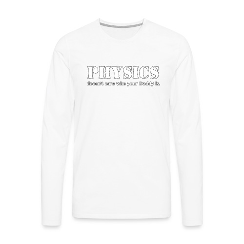 Physics doesn't care who your Daddy is. - Men's Premium Long Sleeve T-Shirt