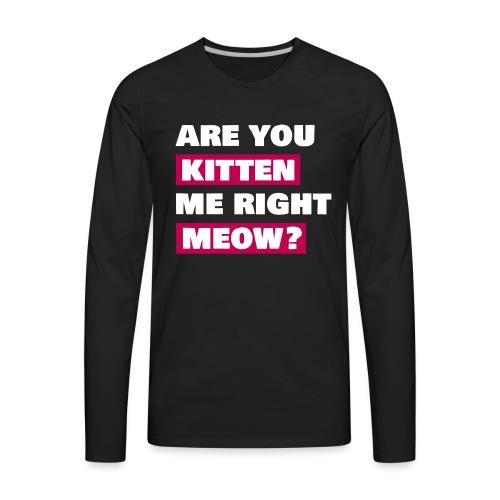 Are you kitten me meow - Men's Premium Long Sleeve T-Shirt