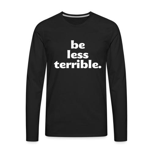 Be Less Terrible Ceramic Mug - Men's Premium Long Sleeve T-Shirt