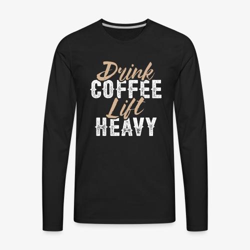 Drink Coffee Lift Heavy - Men's Premium Long Sleeve T-Shirt