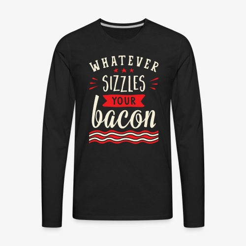 Whatever Sizzles Your Bacon Typography - Men's Premium Long Sleeve T-Shirt