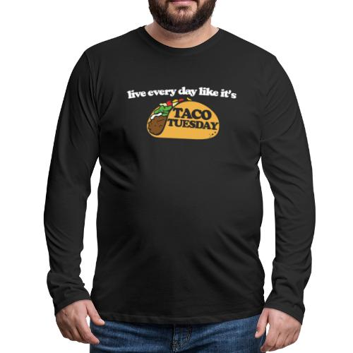 Live every day like it's taco tuesday - Men's Premium Long Sleeve T-Shirt