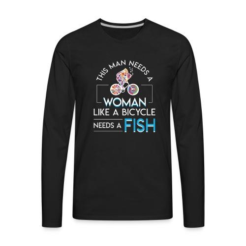 Bicycle Fish Man Need Woman Bicycle Need Fish - Men's Premium Long Sleeve T-Shirt