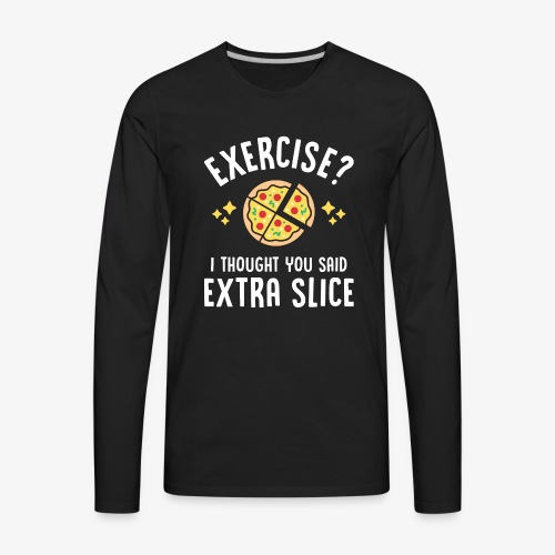 Exercise? I Thought You Said Extra Slice - Men's Premium Long Sleeve T-Shirt