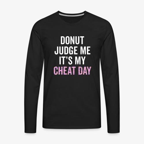 Donut Judge Me It's My Cheat Day - Men's Premium Long Sleeve T-Shirt