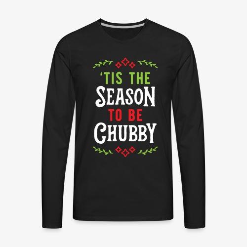 'Tis The Season To Be Chubby v1 - Men's Premium Long Sleeve T-Shirt