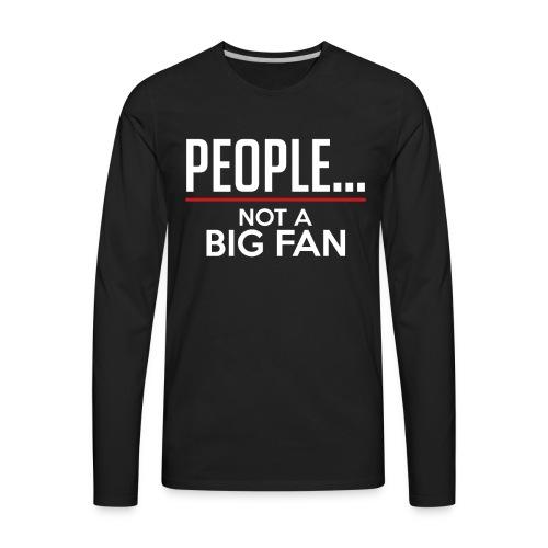 PEOPLE...NOT A BIG FAN - Men's Premium Long Sleeve T-Shirt