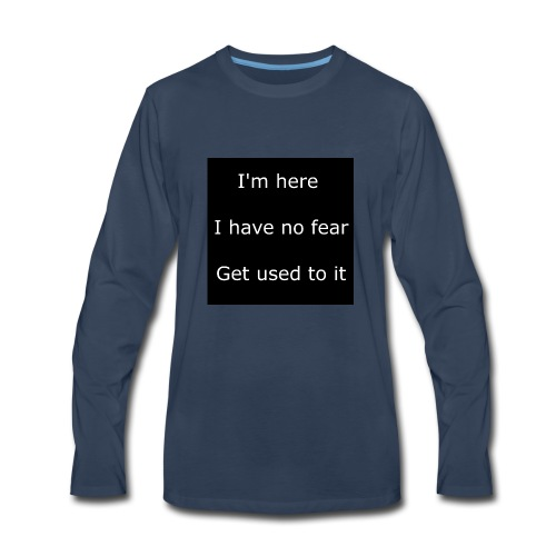 IM HERE, I HAVE NO FEAR, GET USED TO IT - Men's Premium Long Sleeve T-Shirt