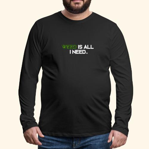 WEED IS ALL I NEED - T-SHIRT - HOODIE - CANNABIS - Men's Premium Long Sleeve T-Shirt