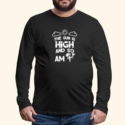 The Sun is High an so am i - Weed - Smoking - 420 - Men's Premium Long Sleeve T-Shirt