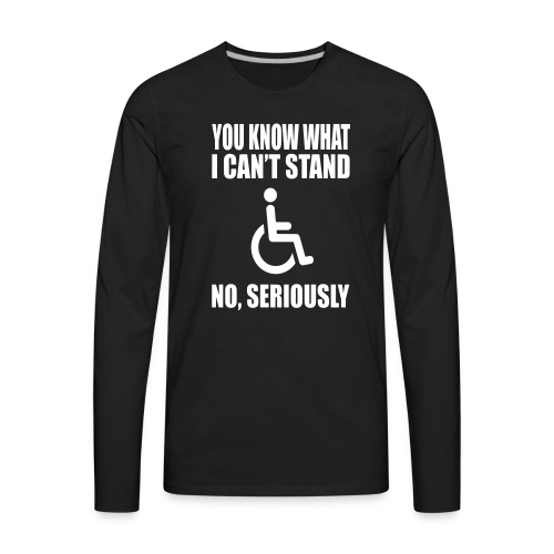 You know what i can't stand. Wheelchair humor - Men's Premium Long Sleeve T-Shirt