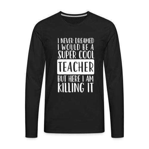 I Never Dreamed I'd Be a Super Cool Funny Teacher - Men's Premium Long Sleeve T-Shirt
