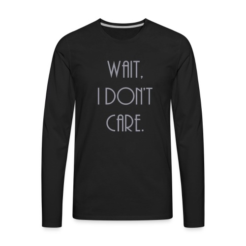 Wait, I don't care. - Men's Premium Long Sleeve T-Shirt