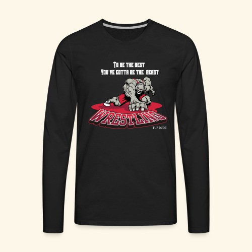 Wrestling - To be the best, you've gotta be a - Men's Premium Long Sleeve T-Shirt