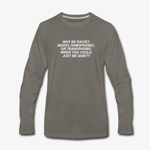Why Be Racist sexist homophobic - Men's Premium Long Sleeve T-Shirt