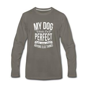 My Dog Thinks I?m Perfect - Men's Premium Long Sleeve T-Shirt