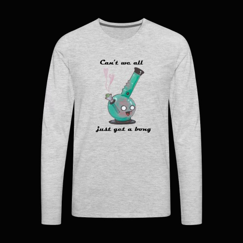Can't We All Just Get a Bong - Men's Premium Long Sleeve T-Shirt