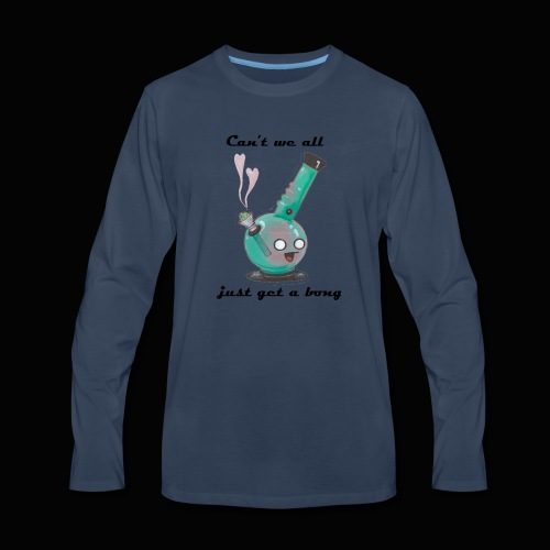 Can't We All Just Get a Bong - Men's Premium Long Sleeve T-Shirt