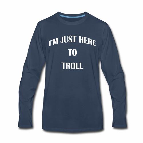I'm just here to troll white lettering t-shirt - Men's Premium Long Sleeve T-Shirt