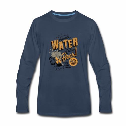 Save Water, Drink Beer - Men's Premium Long Sleeve T-Shirt