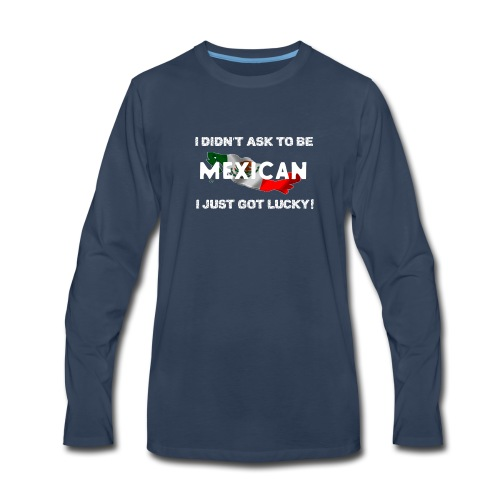 I didn't ask to be Mexican I just got lucky! tee - Men's Premium Long Sleeve T-Shirt