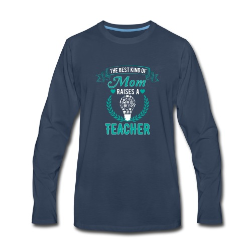 The Best Kind Of Mom Raises A Teacher T-Shirt - Men's Premium Long Sleeve T-Shirt