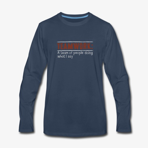 Teamwork: A team of people doing what I say - Men's Premium Long Sleeve T-Shirt