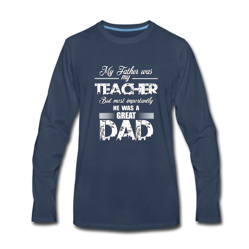 My Father was My Teacher, but importantly he Dad - Men's Premium Long Sleeve T-Shirt