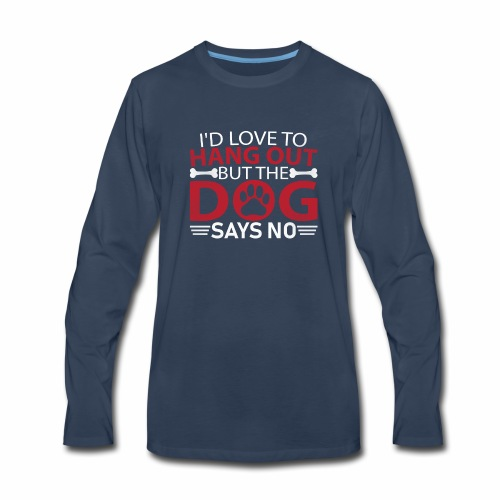 I'd love to hang out but the dog says no - Men's Premium Long Sleeve T-Shirt