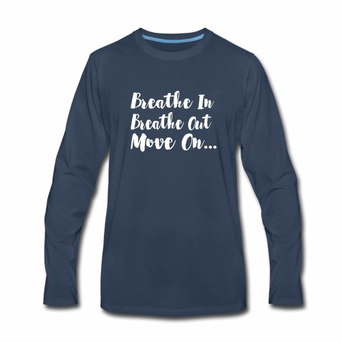 Breathe In Breathe Out Move On T Shirt - Men's Premium Long Sleeve T-Shirt