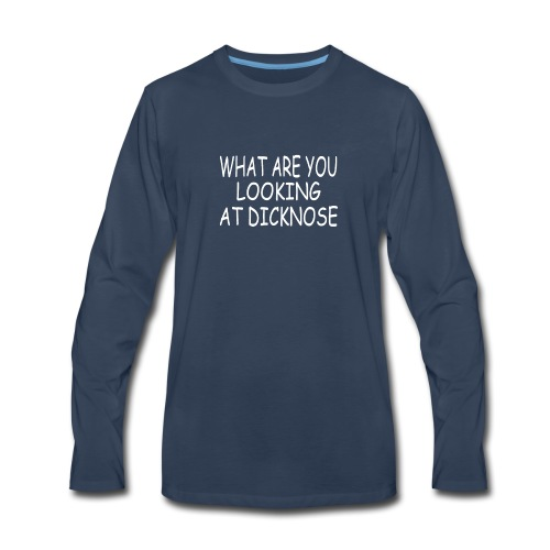 WHAT ARE YOU LOOKING AT DICKNOSE - Men's Premium Long Sleeve T-Shirt