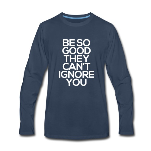 Be so good they can't ignore you - Men's Premium Long Sleeve T-Shirt