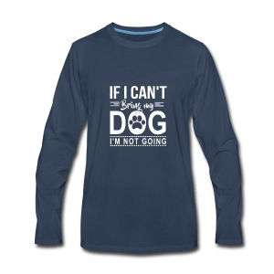 If I cant bring my dog I'm not going - Men's Premium Long Sleeve T-Shirt